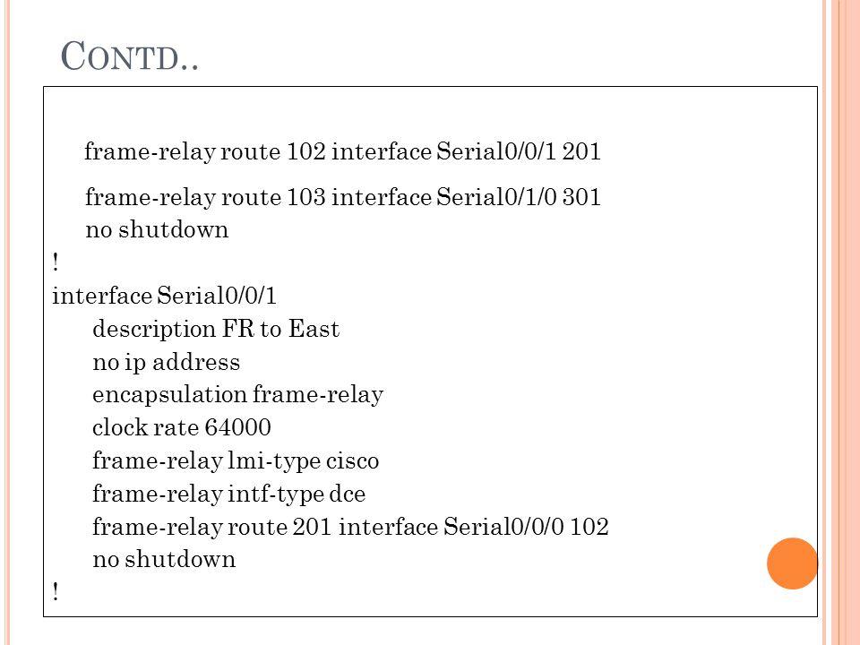 C ONTD.. frame-relay route 102 interface Serial0/0/1 201 frame-relay route 103 interface Serial0/1/0 301 no shutdown ! interface Serial0/0/1 descripti