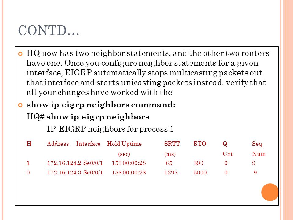 CONTD… HQ now has two neighbor statements, and the other two routers have one. Once you configure neighbor statements for a given interface, EIGRP aut