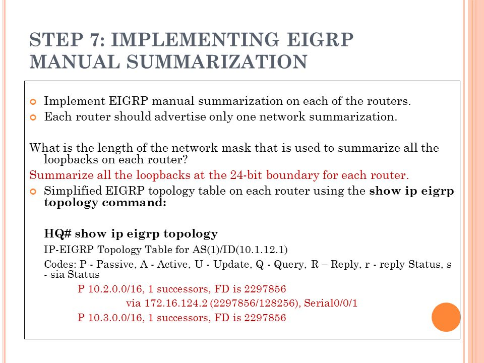 STEP 7: IMPLEMENTING EIGRP MANUAL SUMMARIZATION Implement EIGRP manual summarization on each of the routers. Each router should advertise only one net