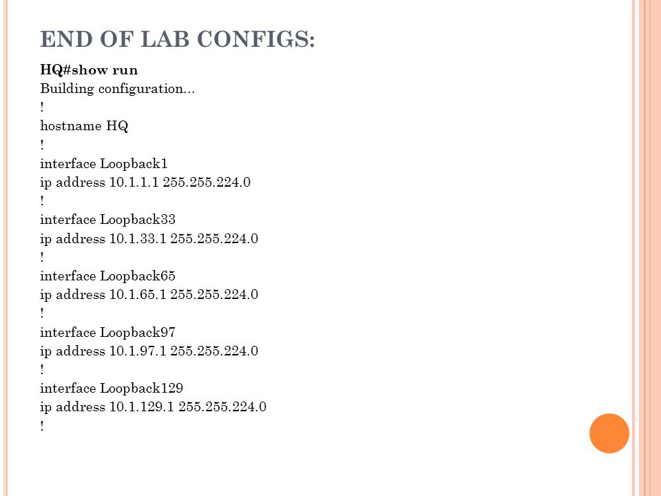 END OF LAB CONFIGS: HQ#show run Building configuration... ! hostname HQ ! interface Loopback1 ip address 10.1.1.1 255.255.224.0 ! interface Loopback33