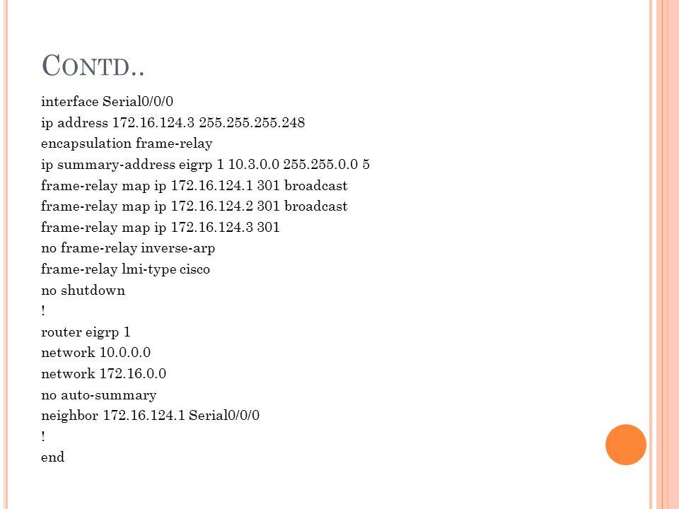 C ONTD.. interface Serial0/0/0 ip address 172.16.124.3 255.255.255.248 encapsulation frame-relay ip summary-address eigrp 1 10.3.0.0 255.255.0.0 5 fra