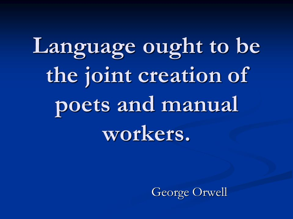 Language ought to be the joint creation of poets and manual workers. George Orwell