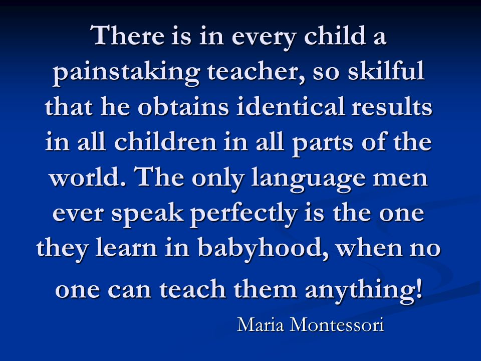 There is in every child a painstaking teacher, so skilful that he obtains identical results in all children in all parts of the world. The only langua