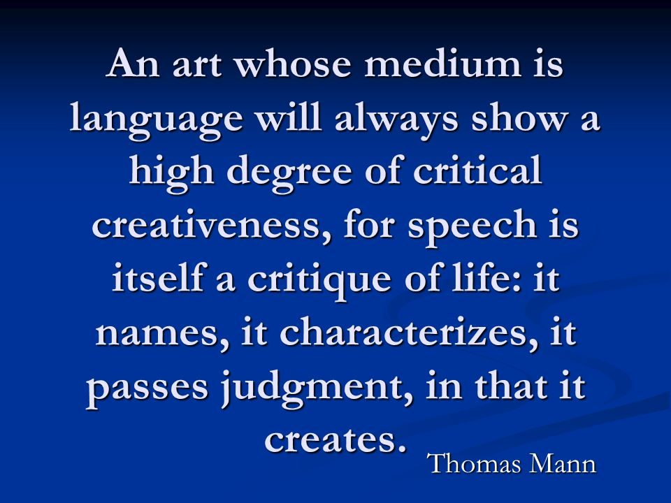 An art whose medium is language will always show a high degree of critical creativeness, for speech is itself a critique of life: it names, it characterizes, it passes judgment, in that it creates.