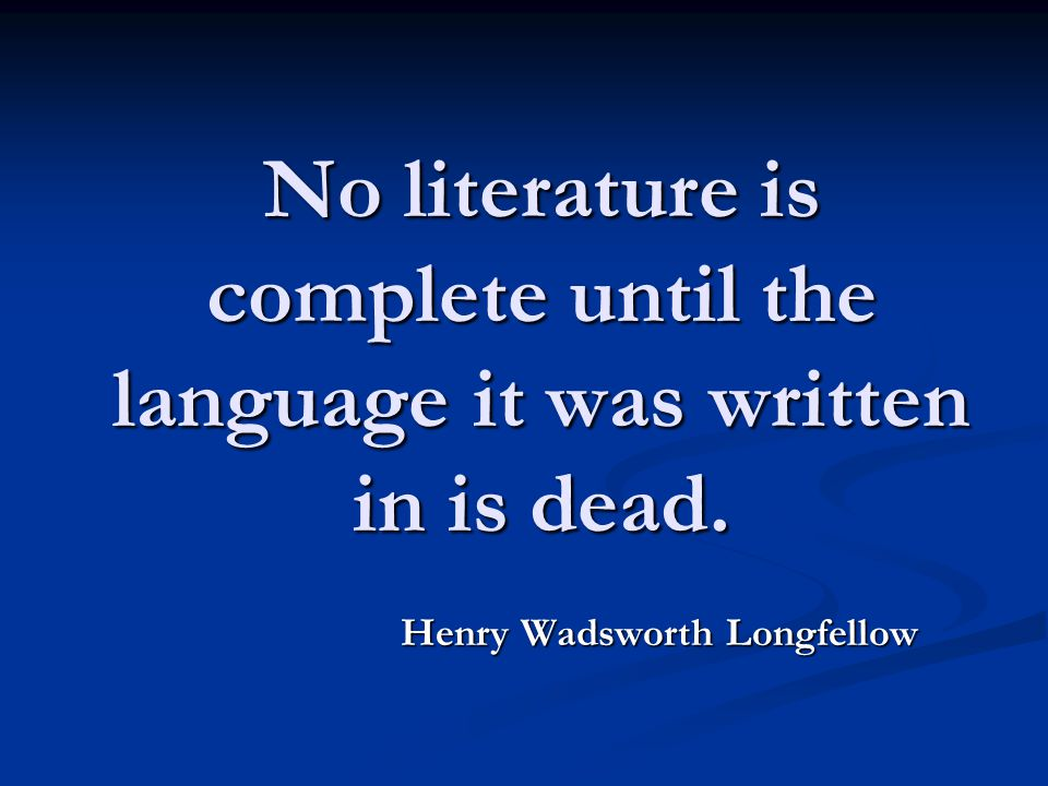 No literature is complete until the language it was written in is dead. Henry Wadsworth Longfellow