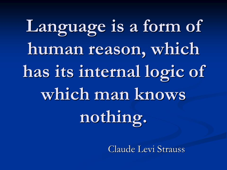 Language is a form of human reason, which has its internal logic of which man knows nothing. Claude Levi Strauss