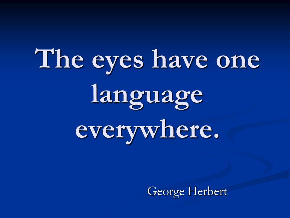 The eyes have one language everywhere. George Herbert