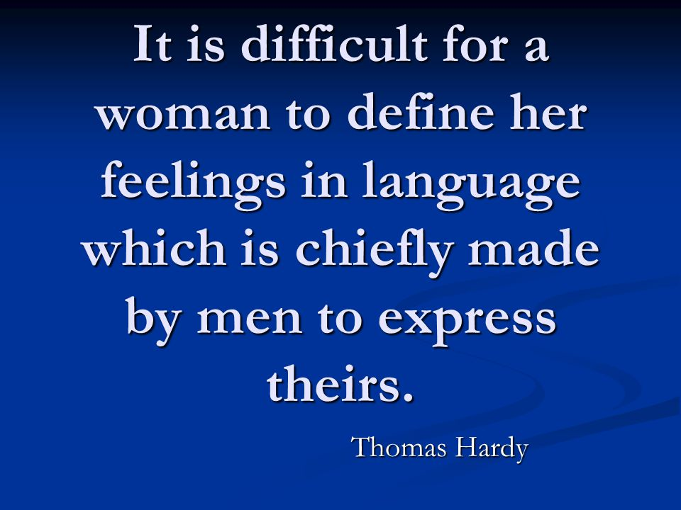 It is difficult for a woman to define her feelings in language which is chiefly made by men to express theirs. Thomas Hardy