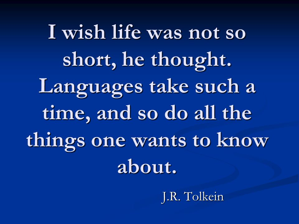 I wish life was not so short, he thought. Languages take such a time, and so do all the things one wants to know about. J.R. Tolkein