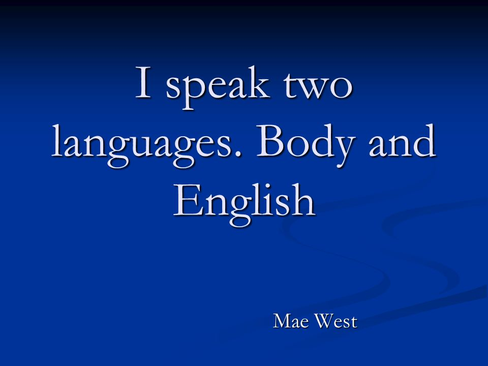 I speak two languages. Body and English Mae West