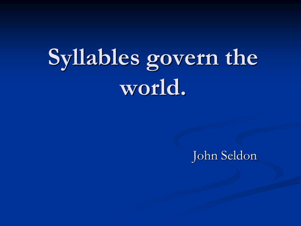 Syllables govern the world. John Seldon
