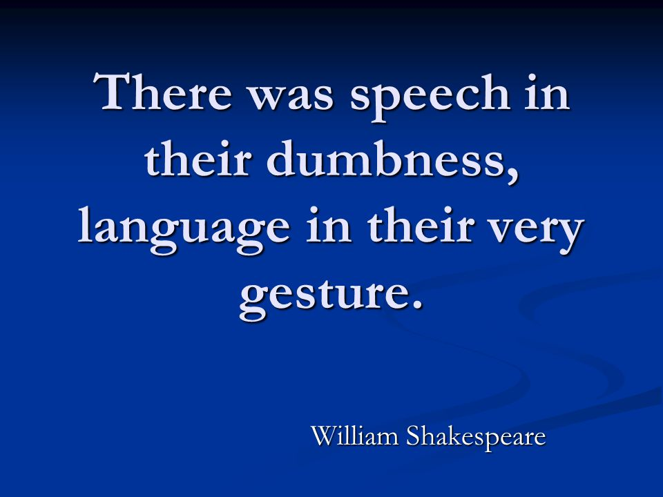 There was speech in their dumbness, language in their very gesture. William Shakespeare
