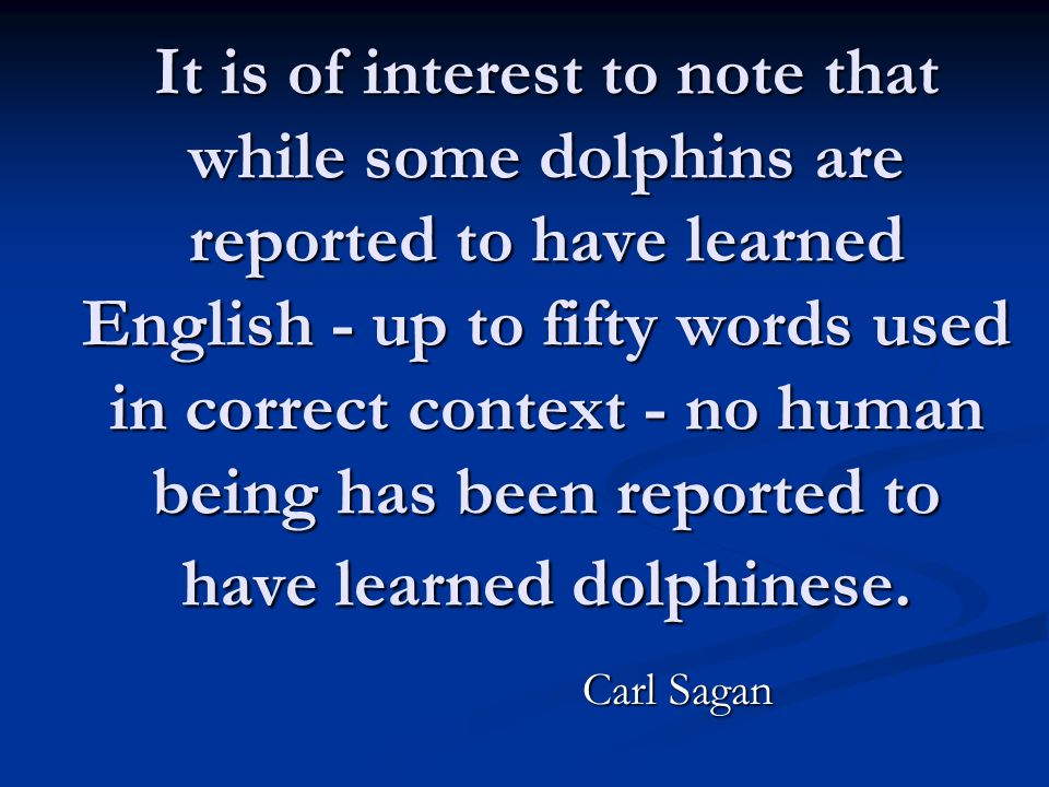It is of interest to note that while some dolphins are reported to have learned English - up to fifty words used in correct context - no human being h