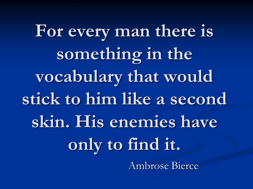 For every man there is something in the vocabulary that would stick to him like a second skin. His enemies have only to find it. Ambrose Bierce