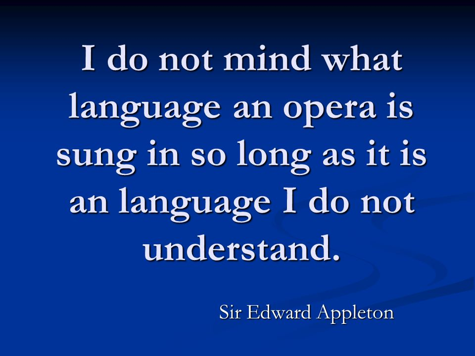 I do not mind what language an opera is sung in so long as it is an language I do not understand.