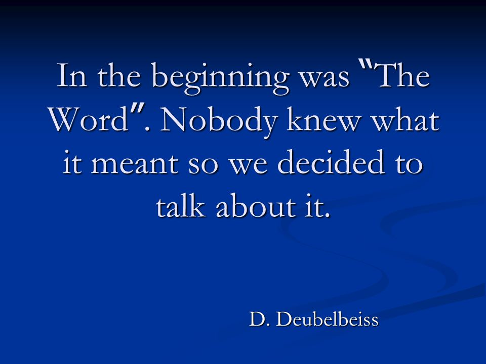 "In the beginning was "" The Word "". Nobody knew what it meant so we decided to talk about it. D. Deubelbeiss"