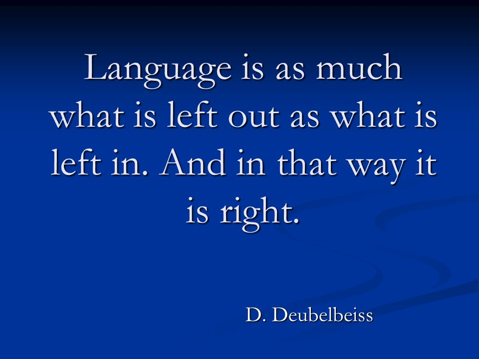 Language is as much what is left out as what is left in. And in that way it is right. D. Deubelbeiss