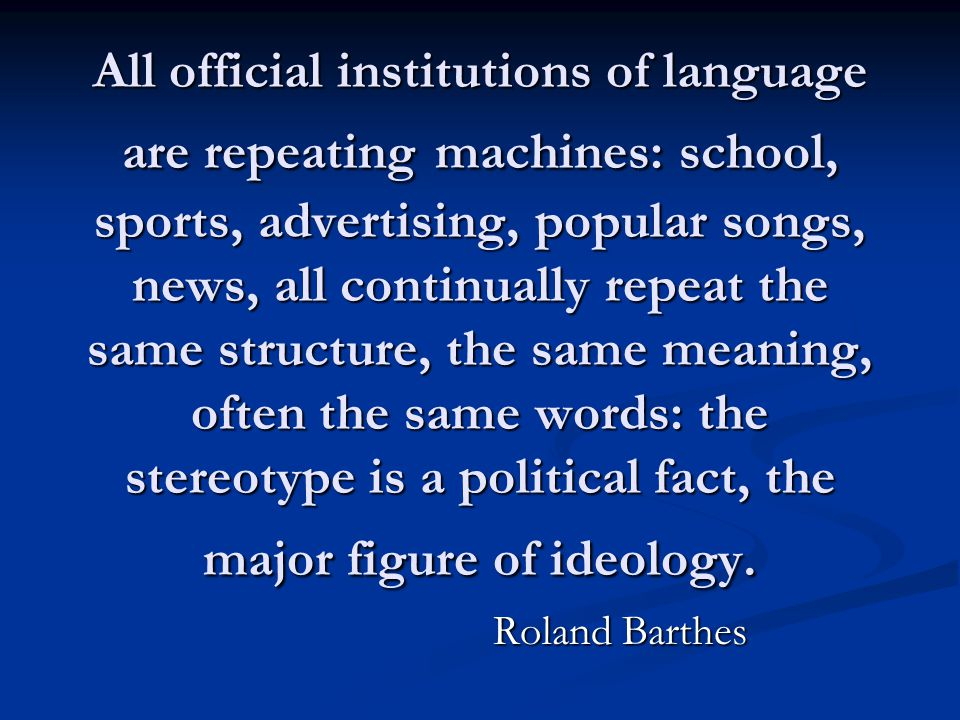 All official institutions of language are repeating machines: school, sports, advertising, popular songs, news, all continually repeat the same struct