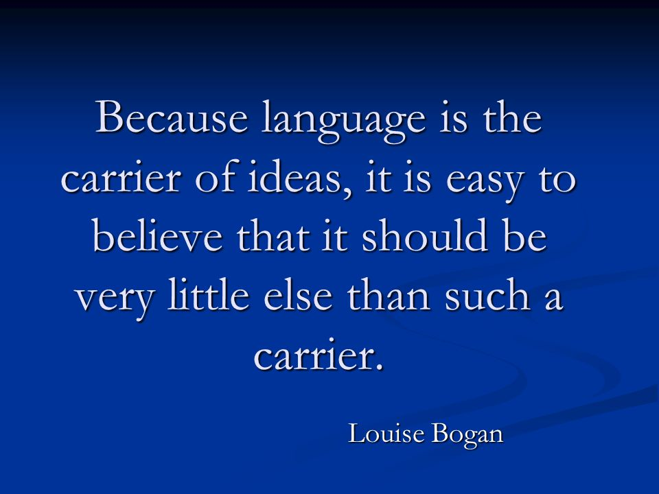 Because language is the carrier of ideas, it is easy to believe that it should be very little else than such a carrier.
