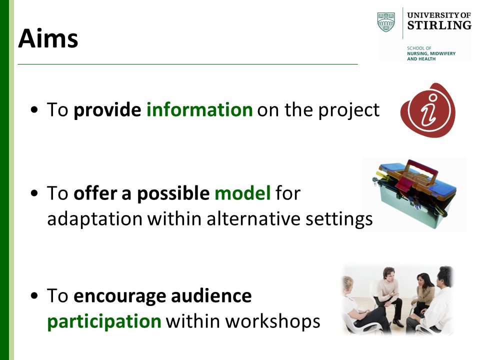 Aims To provide information on the project To offer a possible model for adaptation within alternative settings To encourage audience participation within workshops