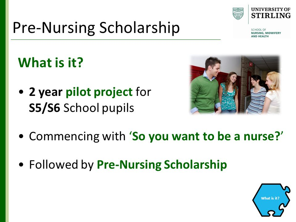 What is it? 2 year pilot project for S5/S6 School pupils Commencing with 'So you want to be a nurse?' Followed by Pre-Nursing Scholarship What is it?