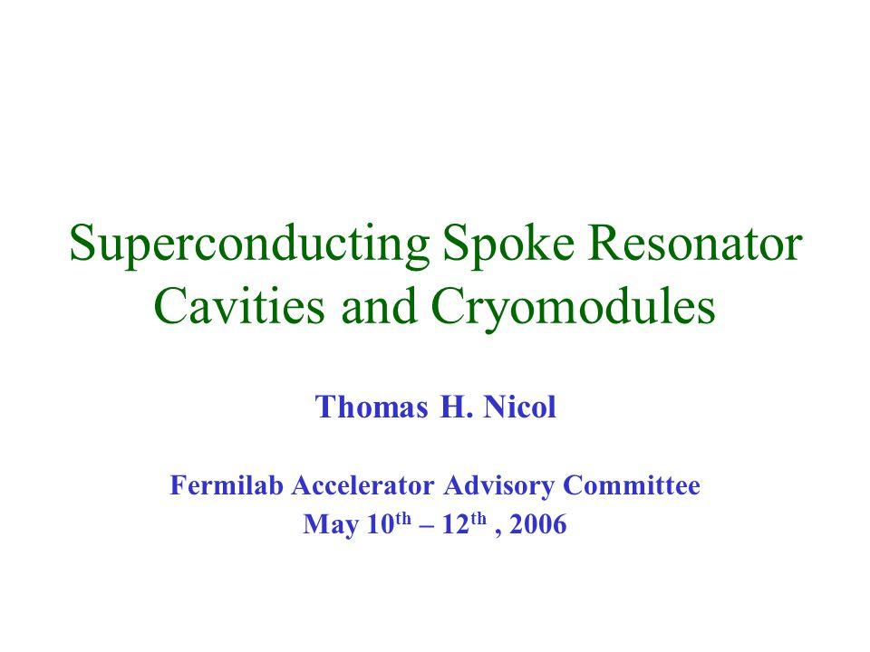 Superconducting Spoke Resonator Cavities and Cryomodules Thomas H. Nicol Fermilab Accelerator Advisory Committee May 10 th – 12 th, 2006