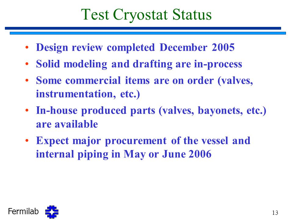Fermilab 13 Test Cryostat Status Design review completed December 2005 Solid modeling and drafting are in-process Some commercial items are on order (valves, instrumentation, etc.) In-house produced parts (valves, bayonets, etc.) are available Expect major procurement of the vessel and internal piping in May or June 2006