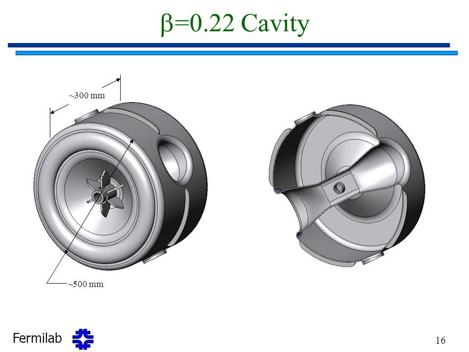 Fermilab 16  =0.22 Cavity ~300 mm ~500 mm