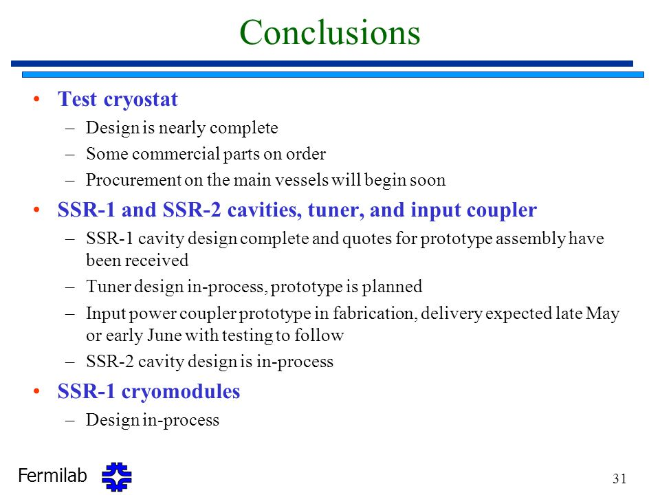 Fermilab 31 Conclusions Test cryostat –Design is nearly complete –Some commercial parts on order –Procurement on the main vessels will begin soon SSR-1 and SSR-2 cavities, tuner, and input coupler –SSR-1 cavity design complete and quotes for prototype assembly have been received –Tuner design in-process, prototype is planned –Input power coupler prototype in fabrication, delivery expected late May or early June with testing to follow –SSR-2 cavity design is in-process SSR-1 cryomodules –Design in-process