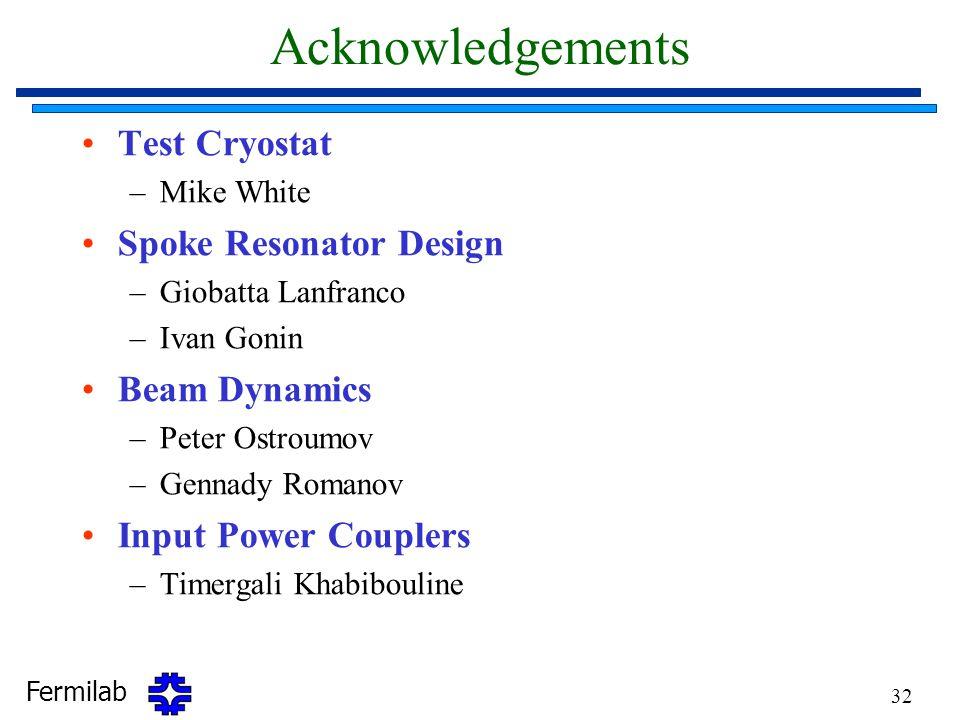 Fermilab 32 Acknowledgements Test Cryostat –Mike White Spoke Resonator Design –Giobatta Lanfranco –Ivan Gonin Beam Dynamics –Peter Ostroumov –Gennady