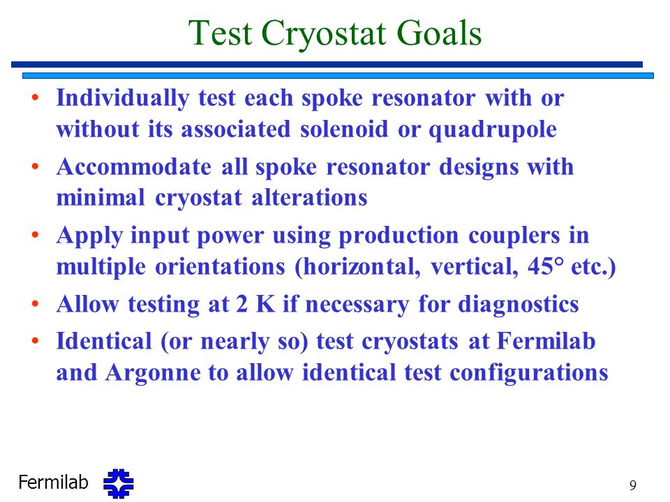 Fermilab 9 Test Cryostat Goals Individually test each spoke resonator with or without its associated solenoid or quadrupole Accommodate all spoke resonator designs with minimal cryostat alterations Apply input power using production couplers in multiple orientations (horizontal, vertical, 45° etc.) Allow testing at 2 K if necessary for diagnostics Identical (or nearly so) test cryostats at Fermilab and Argonne to allow identical test configurations