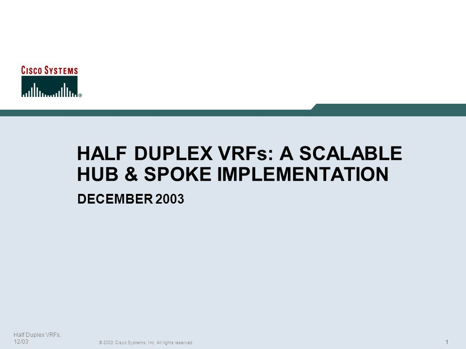 111 © 2003 Cisco Systems, Inc. All rights reserved. Half Duplex VRFs, 12/03 HALF DUPLEX VRFs: A SCALABLE HUB & SPOKE IMPLEMENTATION DECEMBER 2003