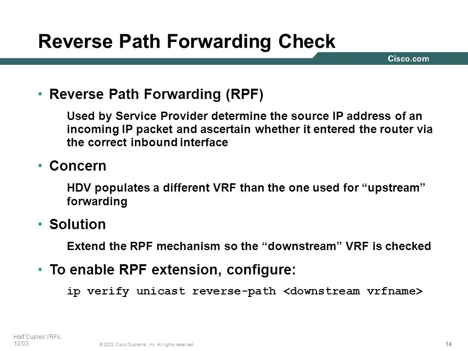 14 © 2003 Cisco Systems, Inc. All rights reserved. Half Duplex VRFs, 12/03 Reverse Path Forwarding (RPF) Used by Service Provider determine the source