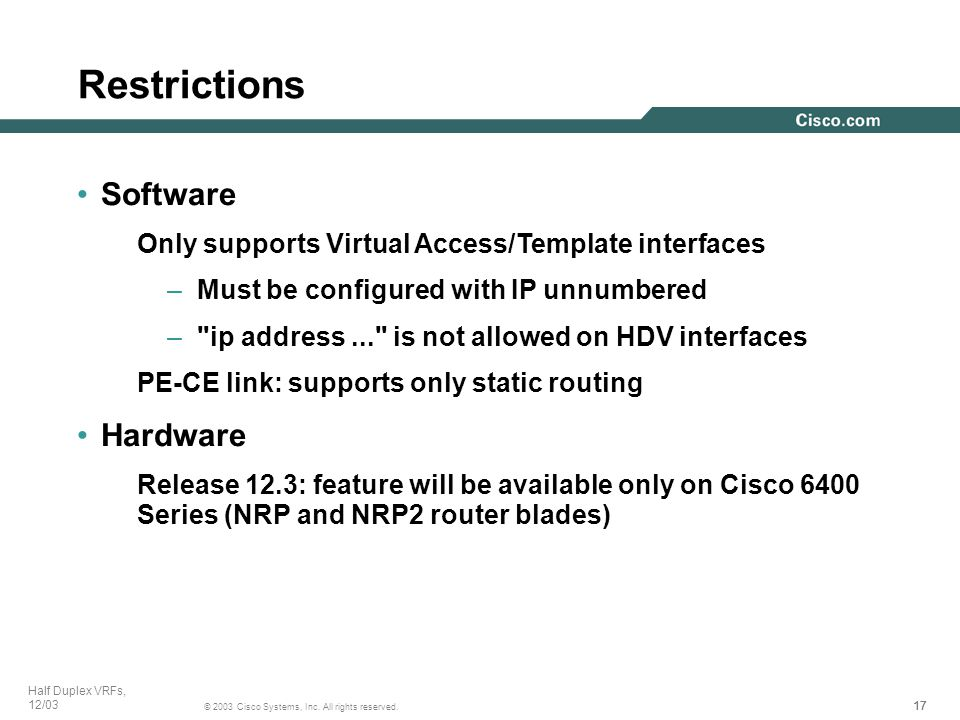 17 © 2003 Cisco Systems, Inc. All rights reserved. Half Duplex VRFs, 12/03 Software Only supports Virtual Access/Template interfaces –Must be configur
