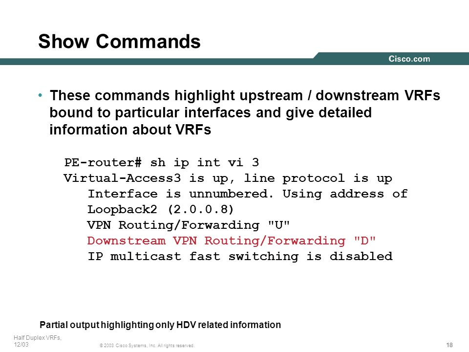 18 © 2003 Cisco Systems, Inc. All rights reserved. Half Duplex VRFs, 12/03 These commands highlight upstream / downstream VRFs bound to particular int