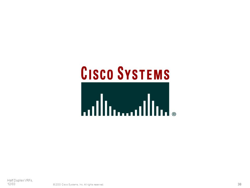 38 © 2003 Cisco Systems, Inc. All rights reserved. Half Duplex VRFs, 12/03 38 © 2003 Cisco Systems, Inc. All rights reserved. Half Duplex VRFs, 12/03