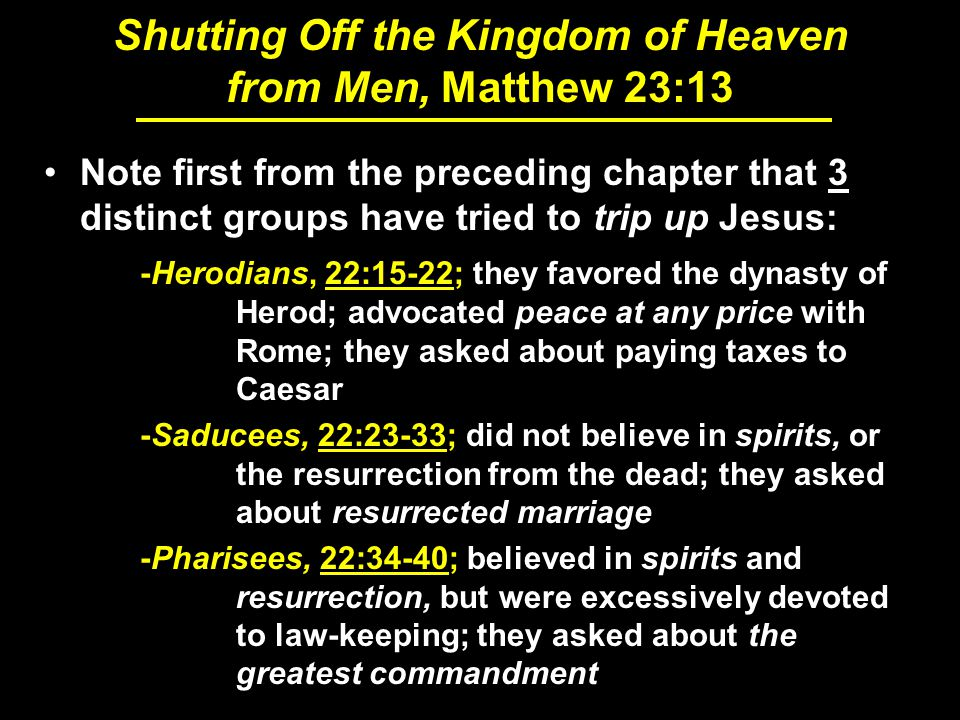 Shutting Off the Kingdom of Heaven from Men, Matthew 23:13 Note first from the preceding chapter that 3 distinct groups have tried to trip up Jesus: -Herodians, 22:15-22; they favored the dynasty of Herod; advocated peace at any price with Rome; they asked about paying taxes to Caesar -Saducees, 22:23-33; did not believe in spirits, or the resurrection from the dead; they asked about resurrected marriage -Pharisees, 22:34-40; believed in spirits and resurrection, but were excessively devoted to law-keeping; they asked about the greatest commandment