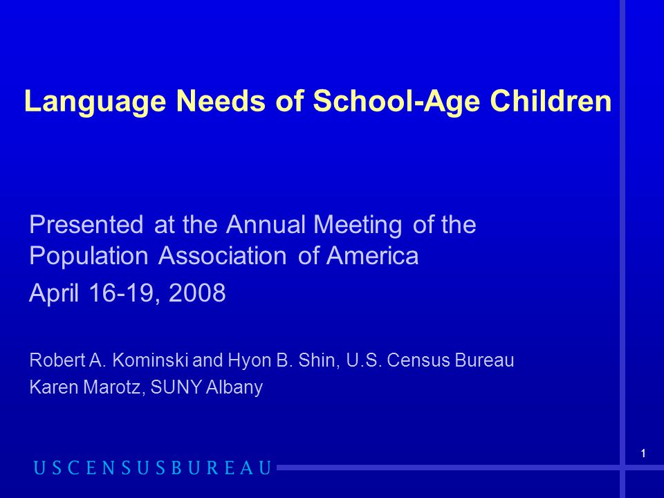 1 Language Needs of School-Age Children Presented at the Annual Meeting of the Population Association of America April 16-19, 2008 Robert A.