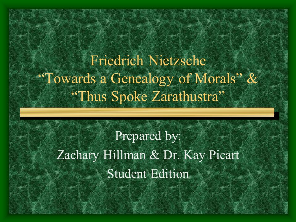 Friedrich Nietzsche Towards a Genealogy of Morals & Thus Spoke Zarathustra Prepared by: Zachary Hillman & Dr.