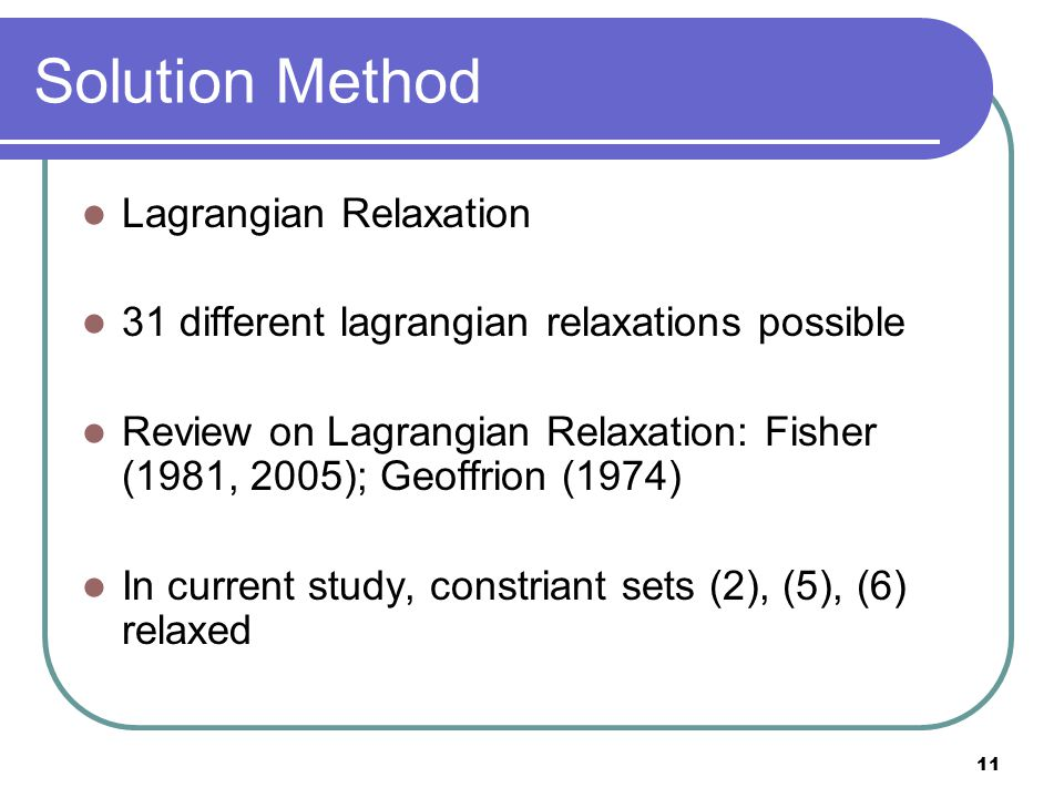 11 Solution Method Lagrangian Relaxation 31 different lagrangian relaxations possible Review on Lagrangian Relaxation: Fisher (1981, 2005); Geoffrion (1974) In current study, constriant sets (2), (5), (6) relaxed