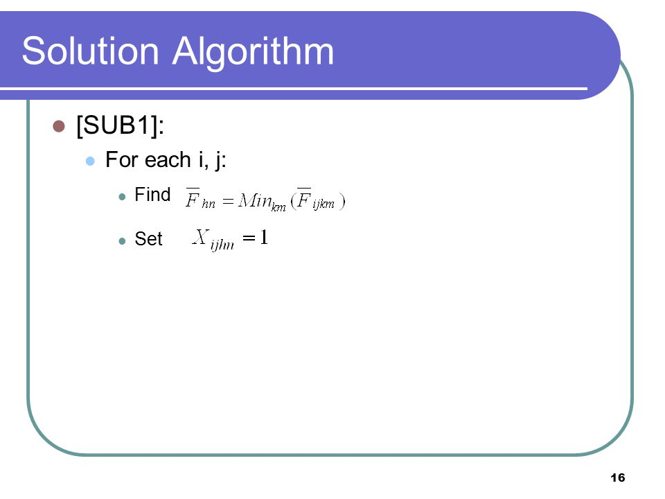 16 Solution Algorithm [SUB1]: For each i, j: Find Set
