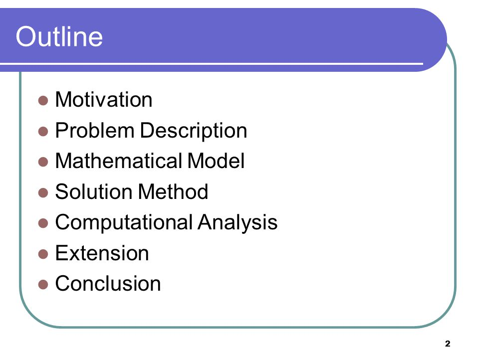2 Outline Motivation Problem Description Mathematical Model Solution Method Computational Analysis Extension Conclusion