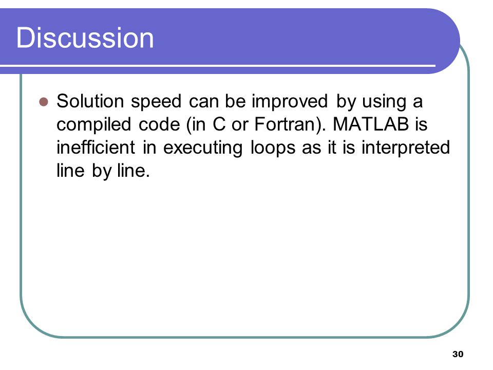 30 Discussion Solution speed can be improved by using a compiled code (in C or Fortran). MATLAB is inefficient in executing loops as it is interpreted