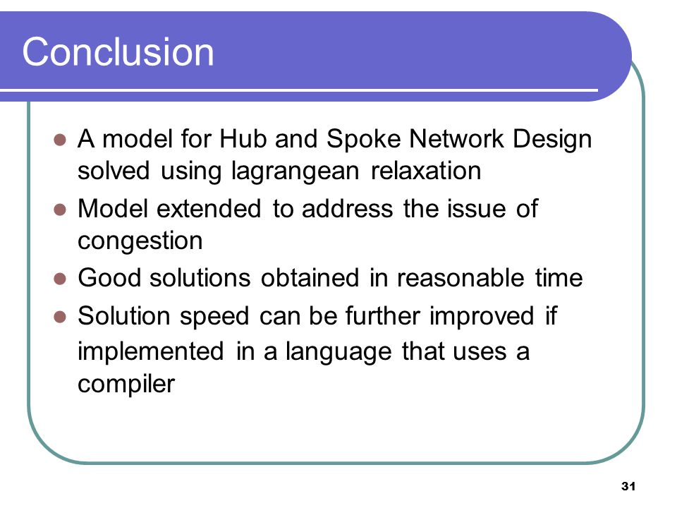 31 Conclusion A model for Hub and Spoke Network Design solved using lagrangean relaxation Model extended to address the issue of congestion Good solutions obtained in reasonable time Solution speed can be further improved if implemented in a language that uses a compiler