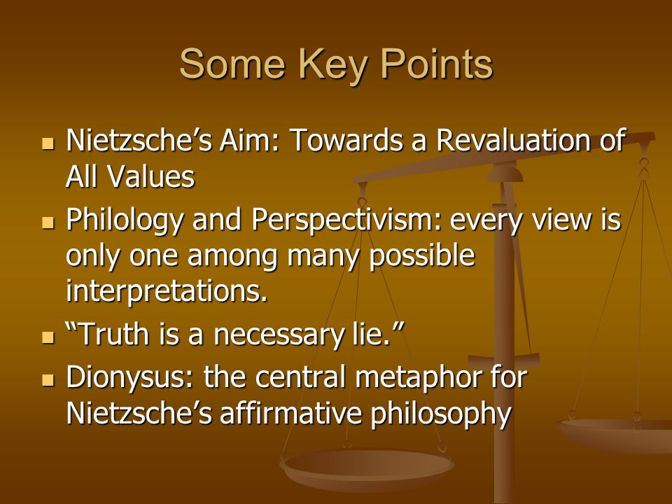 Some Key Points Nietzsche's Aim: Towards a Revaluation of All Values Nietzsche's Aim: Towards a Revaluation of All Values Philology and Perspectivism: every view is only one among many possible interpretations.