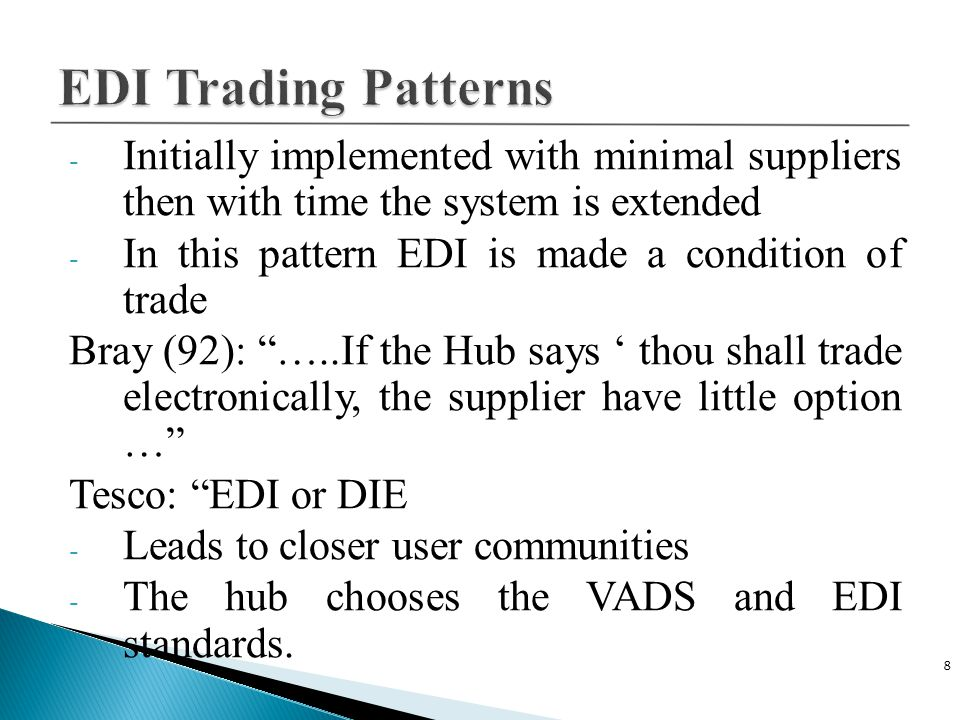 - Initially implemented with minimal suppliers then with time the system is extended - In this pattern EDI is made a condition of trade Bray (92): …..If the Hub says ' thou shall trade electronically, the supplier have little option … Tesco: EDI or DIE - Leads to closer user communities - The hub chooses the VADS and EDI standards.