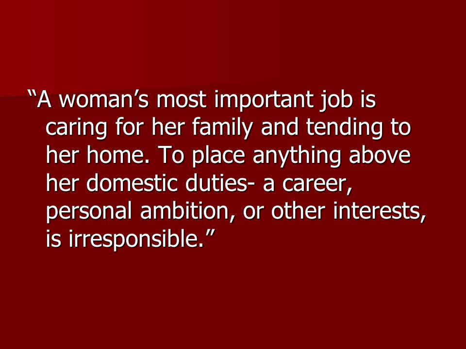 A woman's most important job is caring for her family and tending to her home.