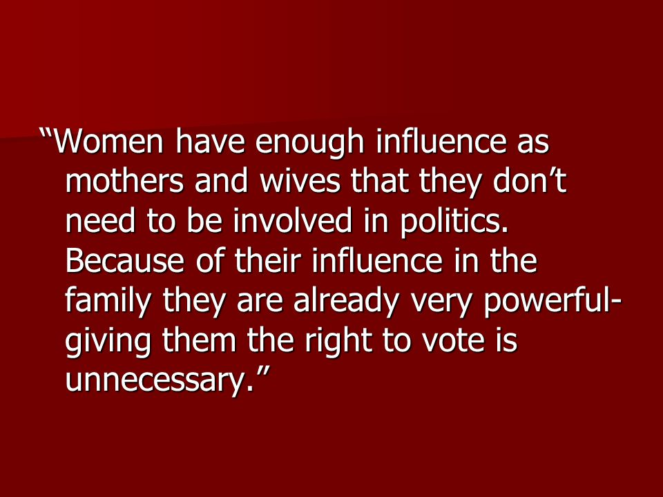 Women have enough influence as mothers and wives that they don't need to be involved in politics.