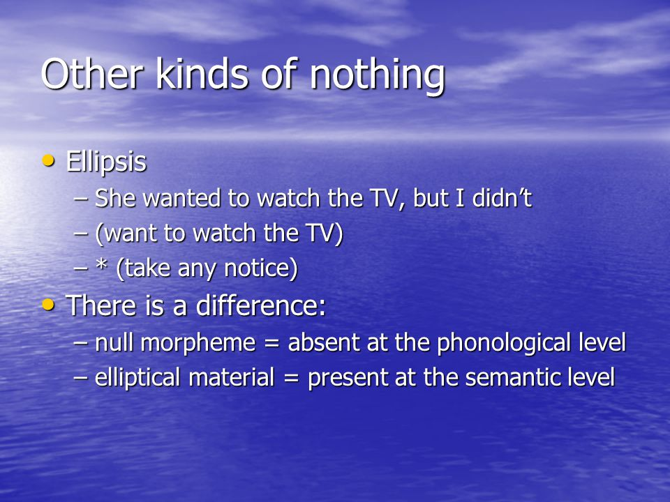 Other kinds of nothing Ellipsis Ellipsis –She wanted to watch the TV, but I didn't –(want to watch the TV) –* (take any notice) There is a difference: There is a difference: –null morpheme = absent at the phonological level –elliptical material = present at the semantic level