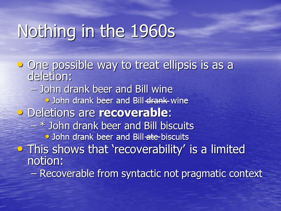 Nothing in the 1960s One possible way to treat ellipsis is as a deletion: One possible way to treat ellipsis is as a deletion: –John drank beer and Bill wine John drank beer and Bill drank wine John drank beer and Bill drank wine Deletions are recoverable: Deletions are recoverable: –* John drank beer and Bill biscuits John drank beer and Bill ate biscuits John drank beer and Bill ate biscuits This shows that 'recoverability' is a limited notion: This shows that 'recoverability' is a limited notion: –Recoverable from syntactic not pragmatic context